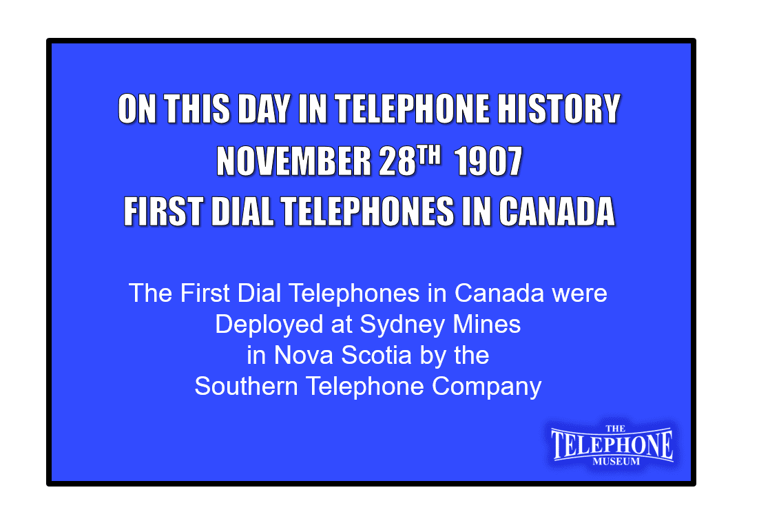 On This Day in Telephone History November 28TH 1907 - The first dial telephones in Canada were deployed at Sydney Mines in Sydney, Nova Scotia.