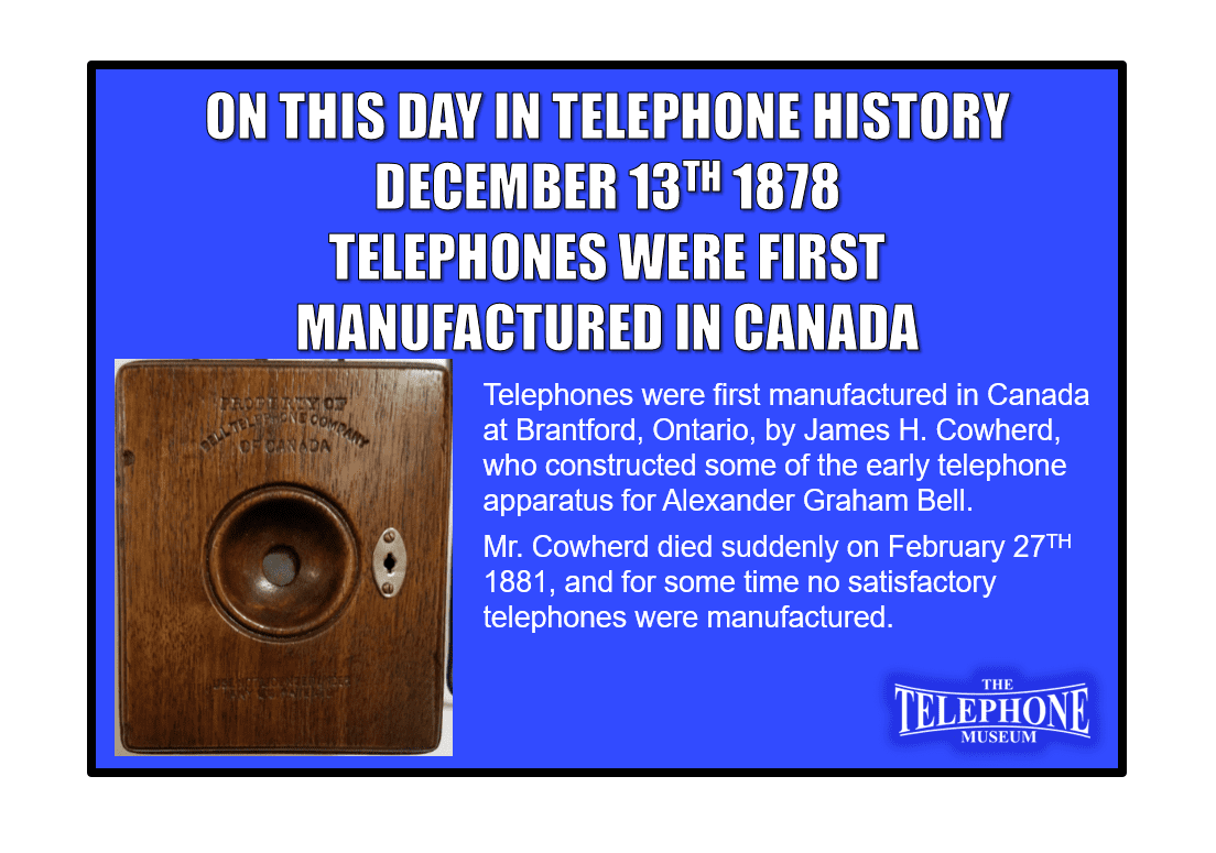 On This Day in Telephone History December 13TH 1878- Telephones were first manufactured in Canada at Brantford, Ontario, by James H. Cowherd, who constructed some of the early telephoneapparatus for Alexander Graham Bell. Mr. Cowherd died suddenly on February 27, 1881, and for some time no satisfactory telephones were manufactured.