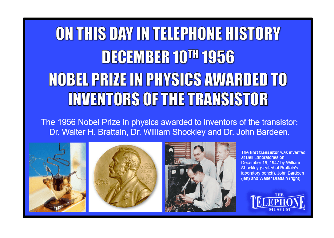 On This Day in Telephone History December 10TH 1956 - The 1956 Nobel Prize in physics awarded to inventors of the transistor: Dr. Walter H. Brattain of Bell Laboratories, Dr. William Shockley and Dr. John Bardeen.