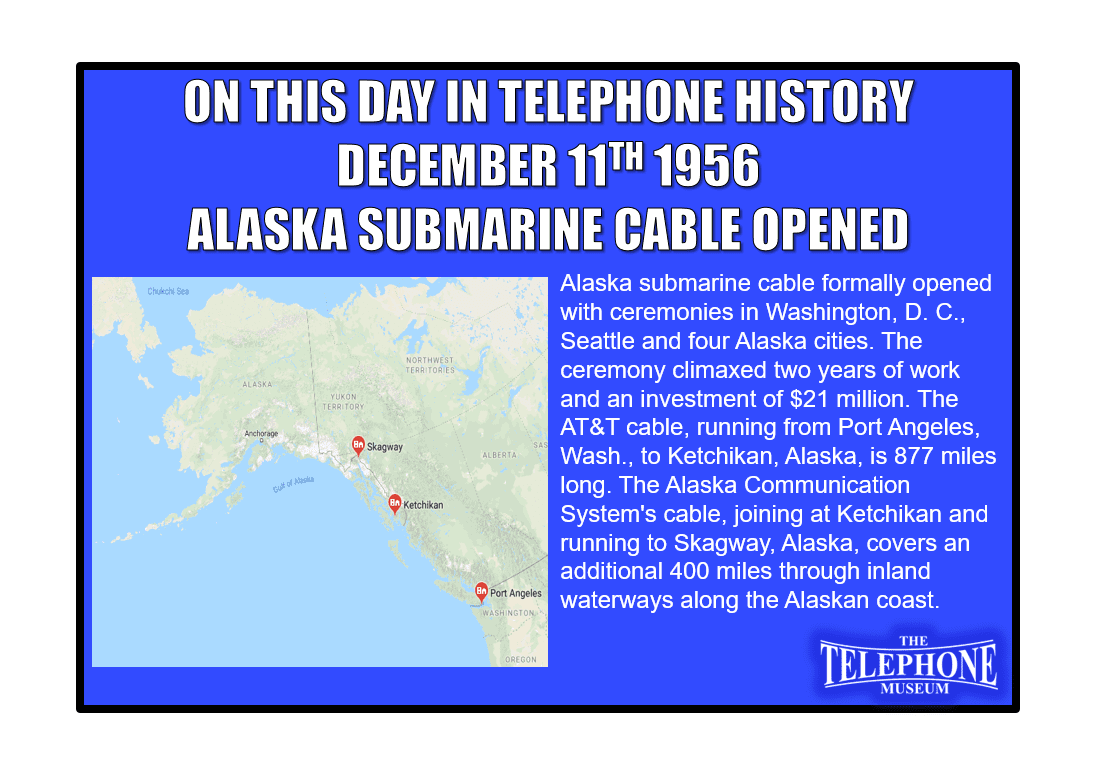 On This Day in Telephone History December 11TH 1956 - Alaska submarine cable formally opened with ceremonies in Washington, D. C., Seattle and four Alaska cities. The ceremony climaxed two years of work and an investment of $21 million. The AT&T cable, running from Port Angeles, Wash., to Ketchikan, Alaska, is 877 miles long. The Alaska Communication System's cable, joining at Ketchikan and running to Skagway, Alaska, covers an additional 400 miles through inland waterways along the Alaskan coast.