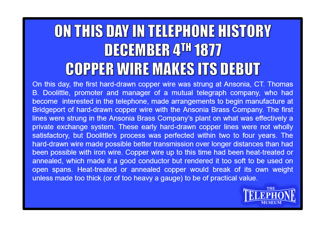 On This Day in Telephone History December 4TH 1877 - On this day, the first hard-drawn copper wire was strung at Ansonia, CT.