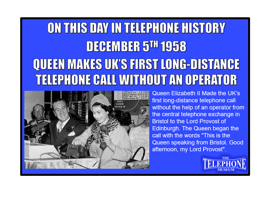 "On This Day in Telephone History December 5TH 1958 Queen Elizabeth II made the UK's first long-distance telephone call without the help of an operator from the central telephone exchange in Bristol to the Lord Provost of Edinburgh. The Queen began the call with the words ""This is the Queen speaking from Bristol. Good afternoon, my Lord Provost""."