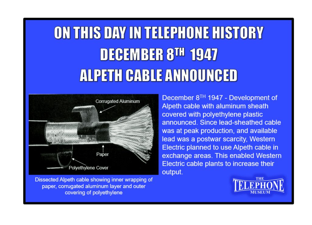 On This Day in Telephone History December 8TH 1947 - Development of Alpeth cable with aluminum sheath covered with polyethylene plastic announced. Since lead-sheathed cable was at peak production, and available lead was a postwar scarcity, Western Electric planned to use Alpeth cable in exchange areas. This enabled Western Electric cable plants to increase their output.