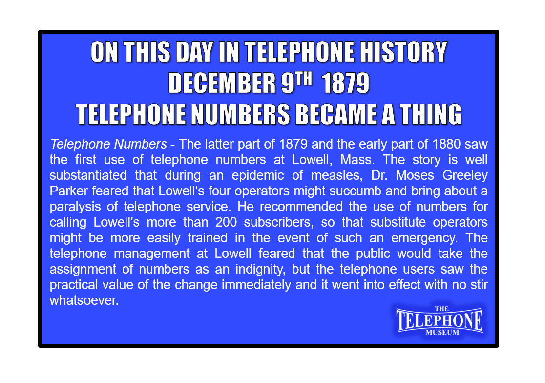 Telephone Numbers - The latter part of 1879 and the early part of 1880 saw the first use of telephone numbers at Lowell, Mass. The story is well substantiated that during an epidemic of measles, Dr. Moses Greeley Parker feared that Lowell's four operators might succumb and bring about a paralysis of telephone service. He recommended the use of numbers for calling Lowell's more than 200 subscribers, so that substitute operators might be more easily trained in the event of such an emergency. The telephone management at Lowell feared that the public would take the assignment of numbers as an indignity, but the telephone users saw the practical value of the change immediately and it went into effect with no stir whatsoever.